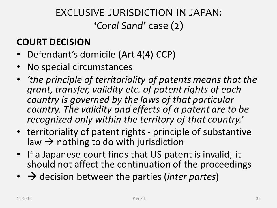 EXCLUSIVE JURISDICTION IN JAPAN: 'Coral Sand' case (2) COURT DECISION Defendant's domicile (Art 4(4) CCP) No special circumstances 'the principle of territoriality of patents means that the grant, transfer, validity etc.