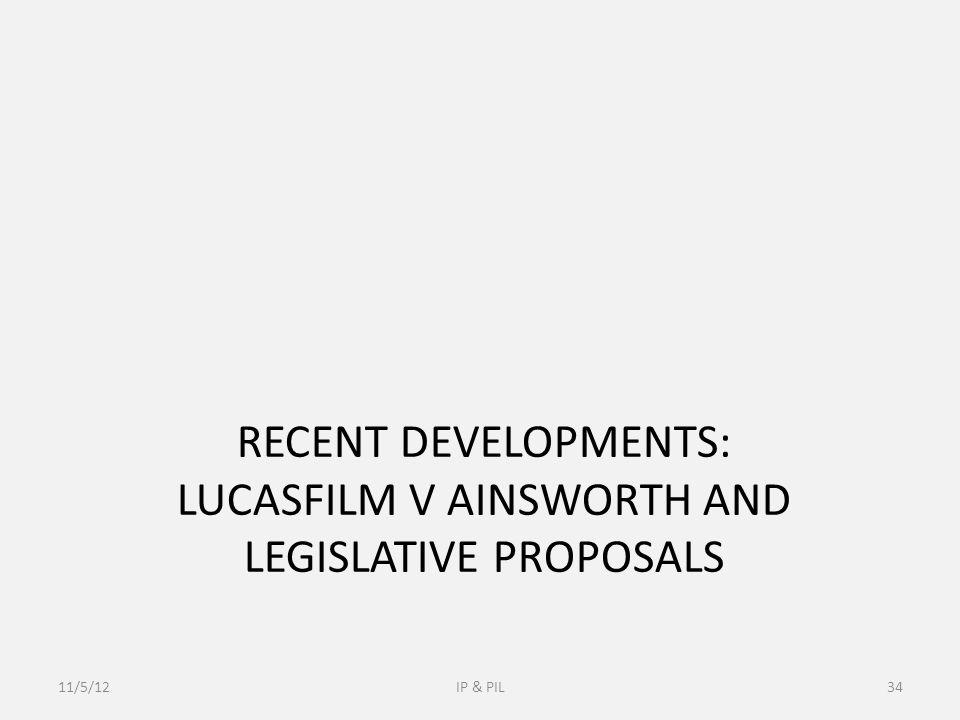 RECENT DEVELOPMENTS: LUCASFILM V AINSWORTH AND LEGISLATIVE PROPOSALS 11/5/12IP & PIL34