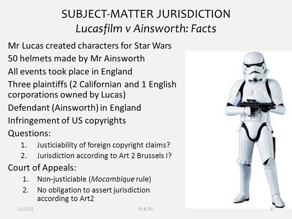 SUBJECT-MATTER JURISDICTION Lucasfilm v Ainsworth: Facts Mr Lucas created characters for Star Wars 50 helmets made by Mr Ainsworth All events took place in England Three plaintiffs (2 Californian and 1 English corporations owned by Lucas) Defendant (Ainsworth) in England Infringement of US copyrights Questions: 1.Justiciability of foreign copyright claims.