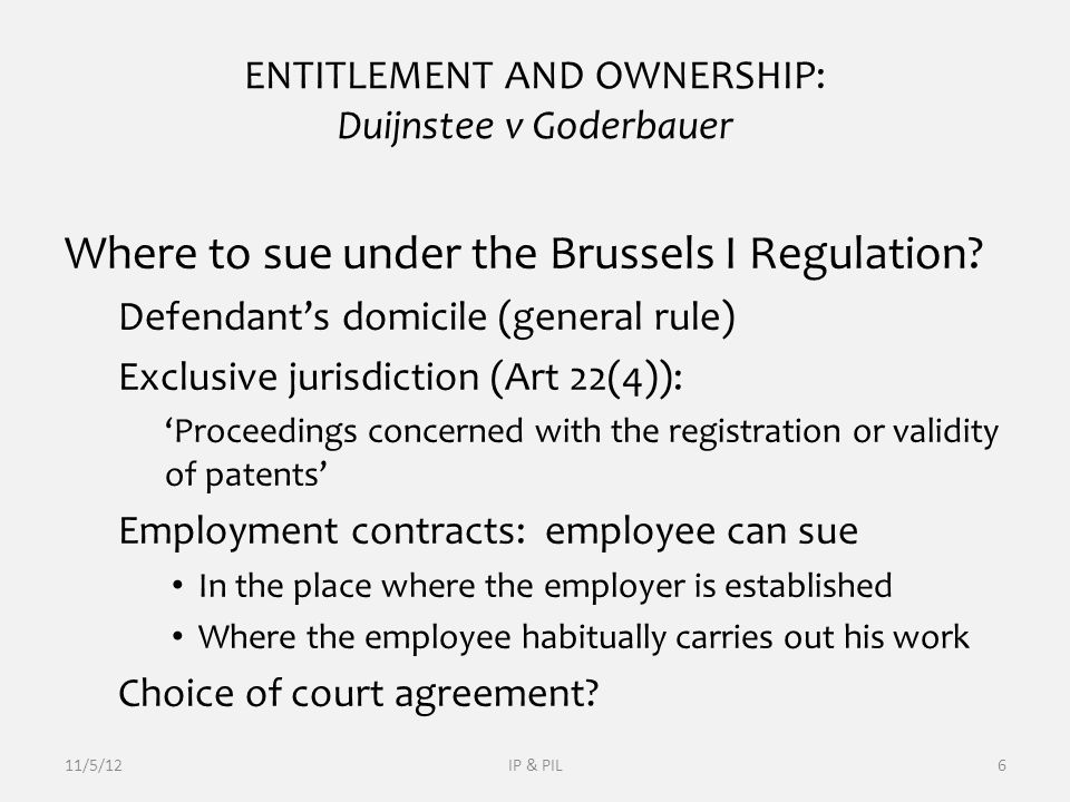 EXCLUSIVE JURISDICTION: EU Brussels I Regulation Art 2: 'defendants domicile' Art 22(4) exclusive jurisdiction proceedings concerning registration or validity of registered IP rights can be brought only before the courts of the country where the right in question is registered Art 22(4): other circumstances (eg domicile, location of property etc) do not matter Only registered IPRs (patents, TMs, designs) The reason behind: sovereignty of states (validity of public acts) 11/5/12IP & PIL27