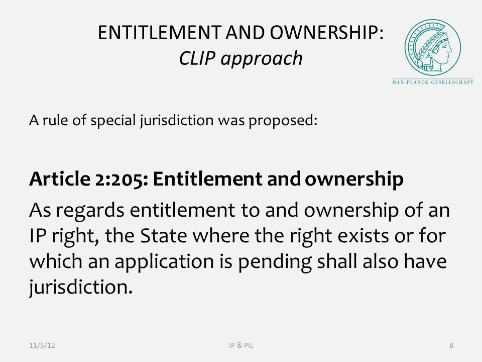 ENTITLEMENT AND OWNERSHIP: CLIP approach A rule of special jurisdiction was proposed: Article 2:205: Entitlement and ownership As regards entitlement to and ownership of an IP right, the State where the right exists or for which an application is pending shall also have jurisdiction.
