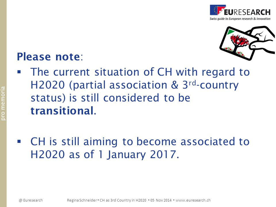 @ EuresearchRegina Schneider ▪ CH as 3rd Country in H2020 ▪ 05 Nov 2014 ▪ www.euresearch.ch Please note:  The current situation of CH with regard to H2020 (partial association & 3 rd -country status) is still considered to be transitional.
