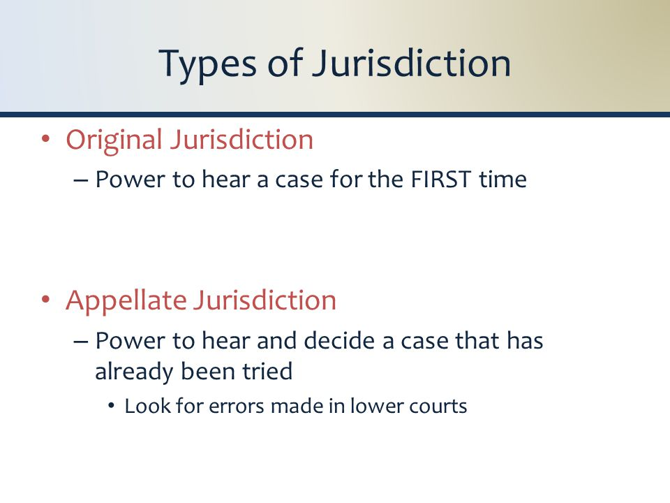 Types of Jurisdiction Original Jurisdiction – Power to hear a case for the FIRST time Appellate Jurisdiction – Power to hear and decide a case that has already been tried Look for errors made in lower courts