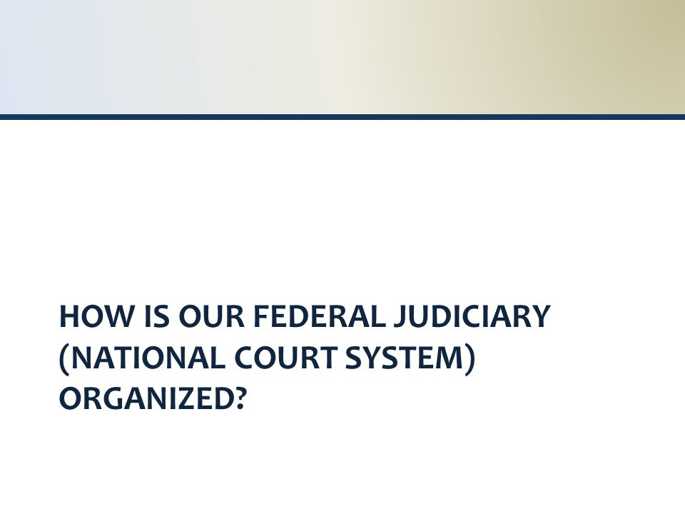 HOW IS OUR FEDERAL JUDICIARY (NATIONAL COURT SYSTEM) ORGANIZED