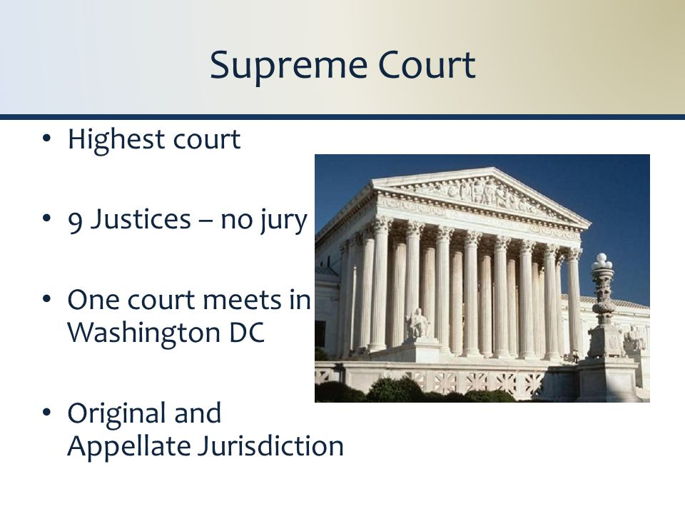 Supreme Court Highest court 9 Justices – no jury One court meets in Washington DC Original and Appellate Jurisdiction