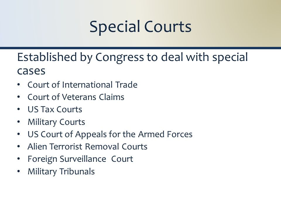 Special Courts Established by Congress to deal with special cases Court of International Trade Court of Veterans Claims US Tax Courts Military Courts US Court of Appeals for the Armed Forces Alien Terrorist Removal Courts Foreign Surveillance Court Military Tribunals