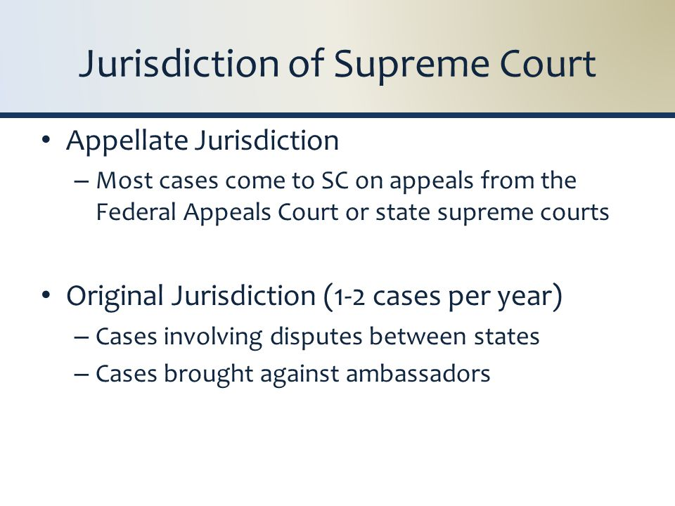Jurisdiction of Supreme Court Appellate Jurisdiction – Most cases come to SC on appeals from the Federal Appeals Court or state supreme courts Original Jurisdiction (1-2 cases per year) – Cases involving disputes between states – Cases brought against ambassadors
