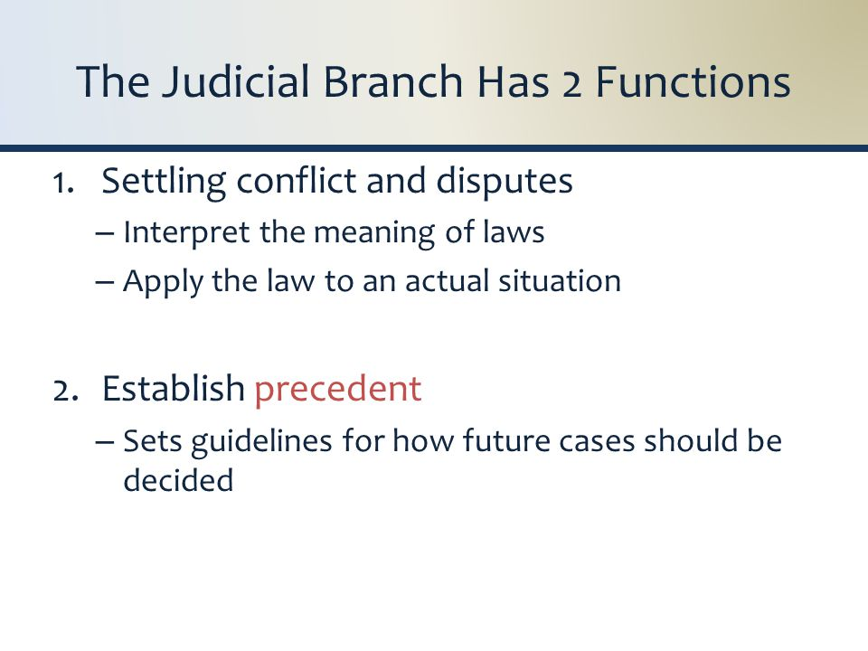The Judicial Branch Has 2 Functions 1.Settling conflict and disputes – Interpret the meaning of laws – Apply the law to an actual situation 2.Establish precedent – Sets guidelines for how future cases should be decided