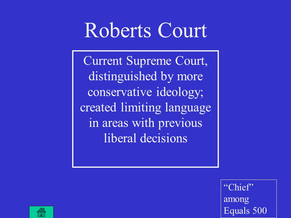 Roberts Court Current Supreme Court, distinguished by more conservative ideology; created limiting language in areas with previous liberal decisions Chief among Equals 500