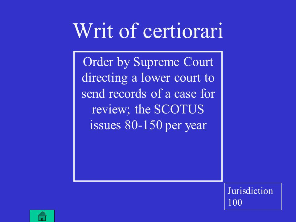 Writ of certiorari Order by Supreme Court directing a lower court to send records of a case for review; the SCOTUS issues 80-150 per year Jurisdiction 100