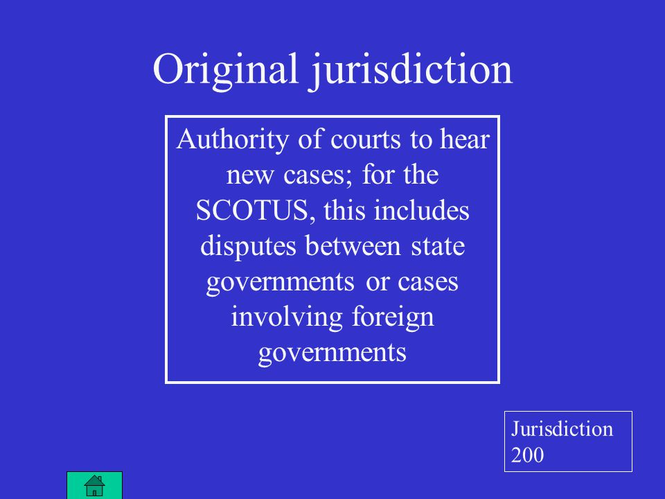 Original jurisdiction Authority of courts to hear new cases; for the SCOTUS, this includes disputes between state governments or cases involving foreign governments Jurisdiction 200