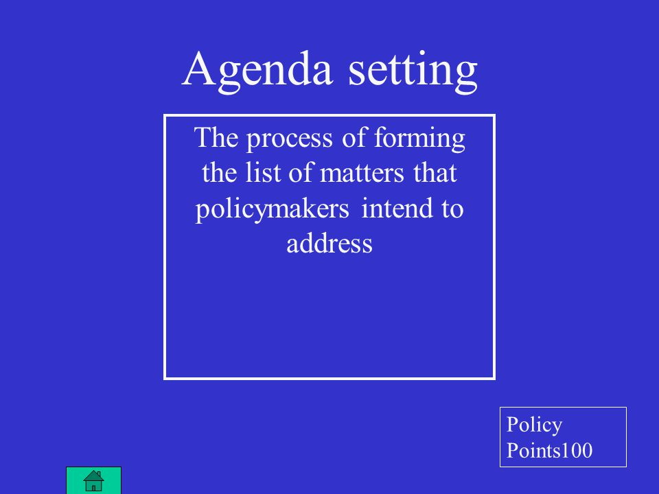 Agenda setting The process of forming the list of matters that policymakers intend to address Policy Points100