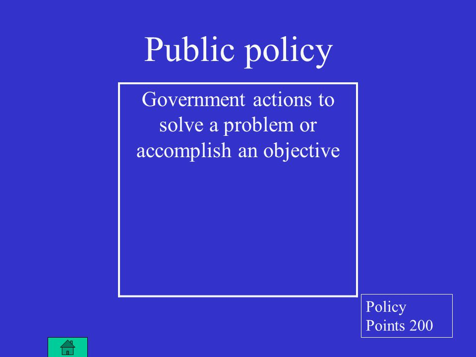 Public policy Government actions to solve a problem or accomplish an objective Policy Points 200