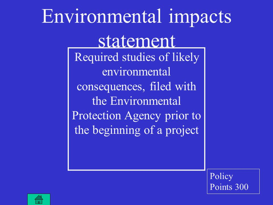 Environmental impacts statement Required studies of likely environmental consequences, filed with the Environmental Protection Agency prior to the beginning of a project Policy Points 300