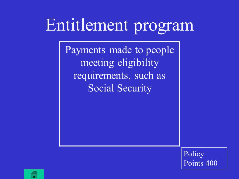 Entitlement program Payments made to people meeting eligibility requirements, such as Social Security Policy Points 400