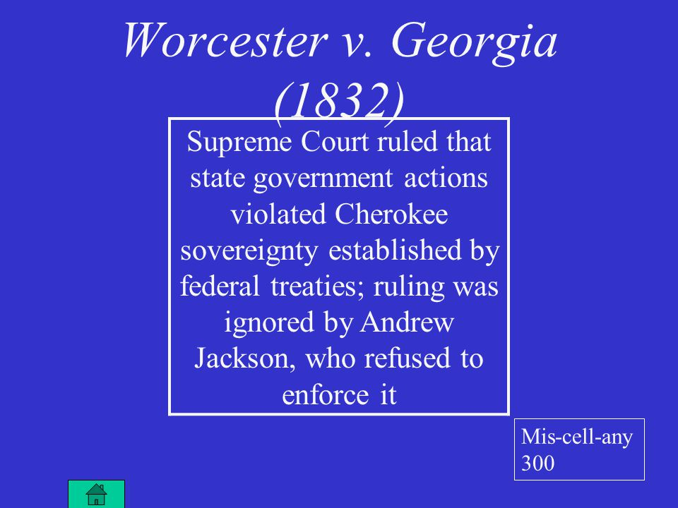 Worcester v. Georgia (1832) Supreme Court ruled that state government actions violated Cherokee sovereignty established by federal treaties; ruling wa
