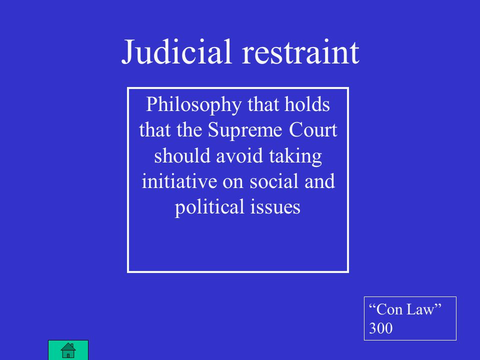 Philosophy that holds that the Supreme Court should avoid taking initiative on social and political issues Judicial restraint Con Law 300