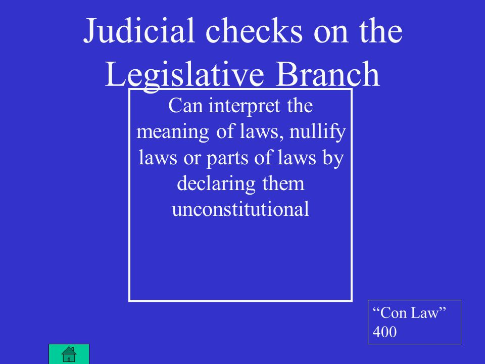 Judicial checks on the Legislative Branch Can interpret the meaning of laws, nullify laws or parts of laws by declaring them unconstitutional Con Law 400
