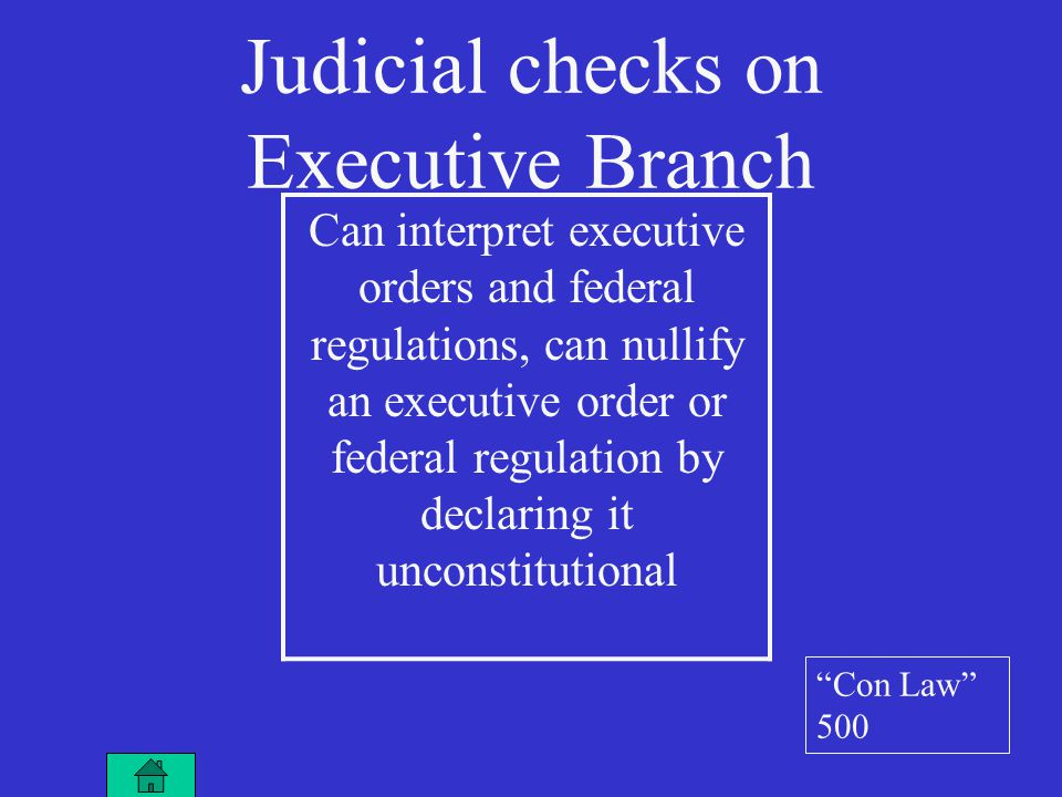 Can interpret executive orders and federal regulations, can nullify an executive order or federal regulation by declaring it unconstitutional Judicial checks on Executive Branch Con Law 500