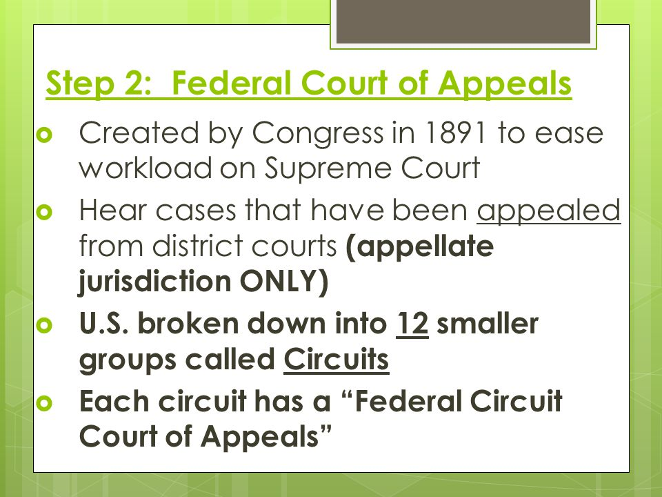Step 2: Federal Court of Appeals  Created by Congress in 1891 to ease workload on Supreme Court  Hear cases that have been appealed from district co