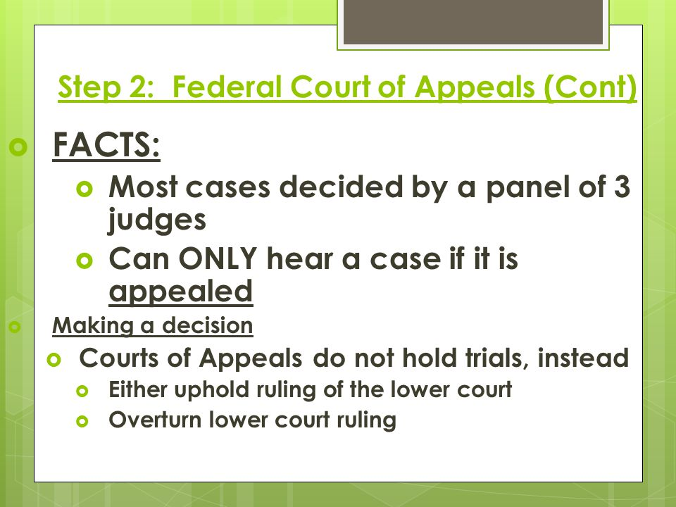 Step 2: Federal Court of Appeals (Cont)  FACTS:  Most cases decided by a panel of 3 judges  Can ONLY hear a case if it is appealed  Making a decis