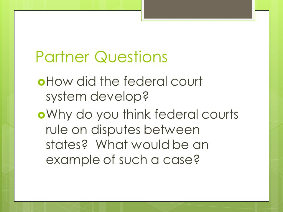 Partner Questions  How did the federal court system develop?  Why do you think federal courts rule on disputes between states? What would be an exam