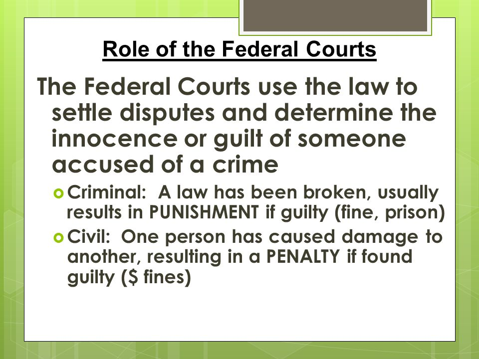 The Federal Courts use the law to settle disputes and determine the innocence or guilt of someone accused of a crime  Criminal: A law has been broken