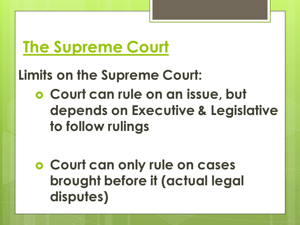 The Supreme Court Limits on the Supreme Court:  Court can rule on an issue, but depends on Executive & Legislative to follow rulings  Court can only