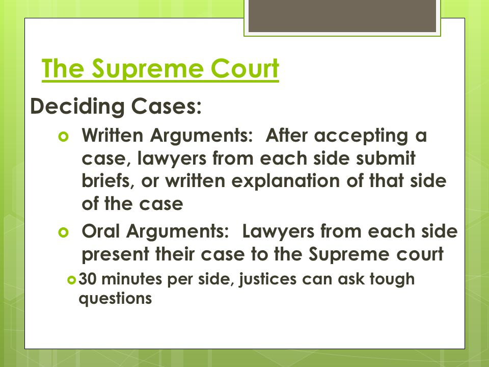 The Supreme Court Deciding Cases:  Written Arguments: After accepting a case, lawyers from each side submit briefs, or written explanation of that si