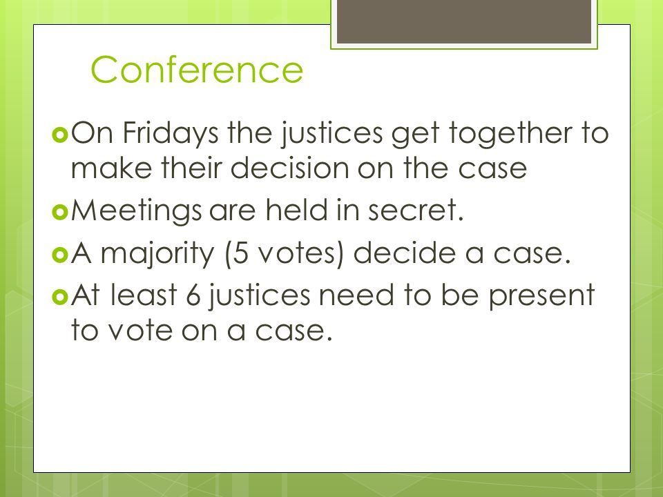 Conference  On Fridays the justices get together to make their decision on the case  Meetings are held in secret.  A majority (5 votes) decide a ca