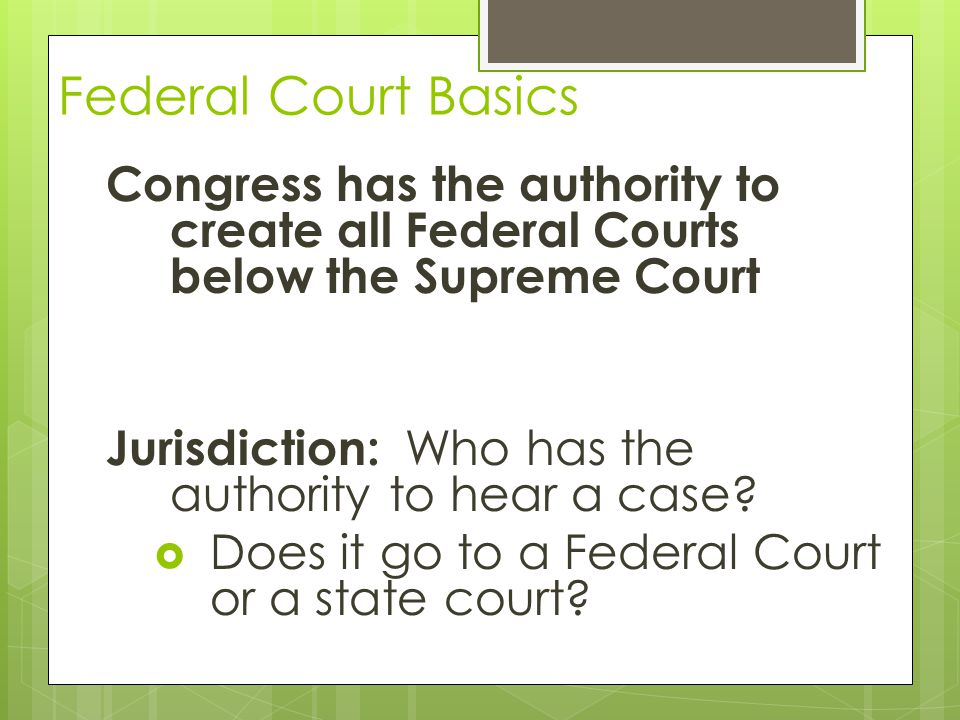 Federal Court Basics The Federal Courts have jurisdiction if: 1.