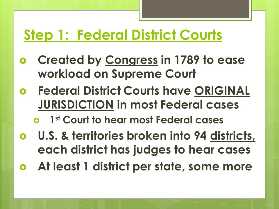 Step 1: Federal District Courts  Created by Congress in 1789 to ease workload on Supreme Court  Federal District Courts have ORIGINAL JURISDICTION i