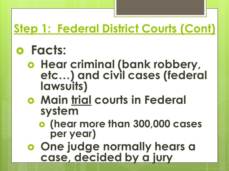 Step 1: Federal District Courts (Cont)  Facts:  Hear criminal (bank robbery, etc…) and civil cases (federal lawsuits)  Main trial courts in Federal