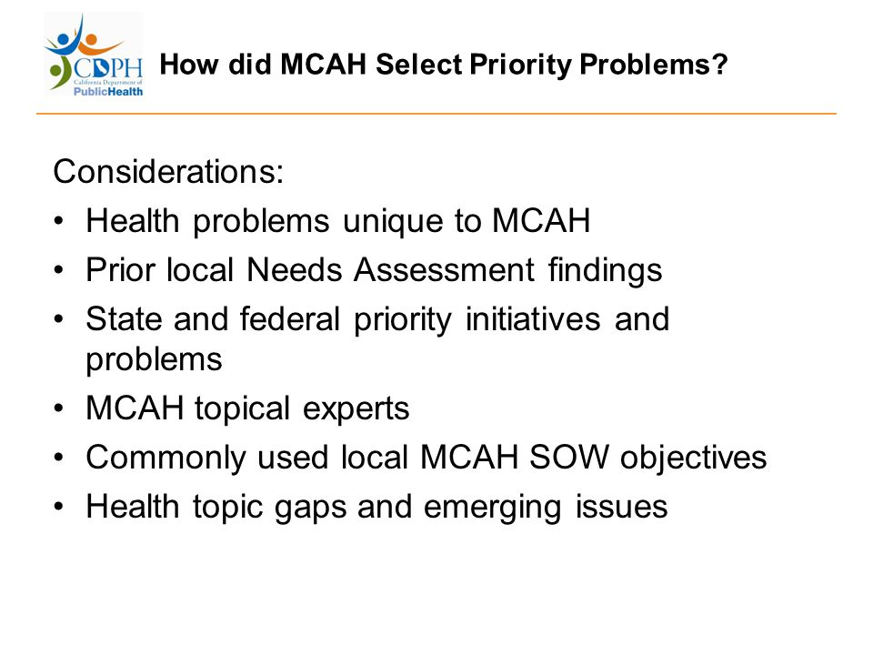 How did MCAH Select Priority Problems? Considerations: Health problems unique to MCAH Prior local Needs Assessment findings State and federal priority