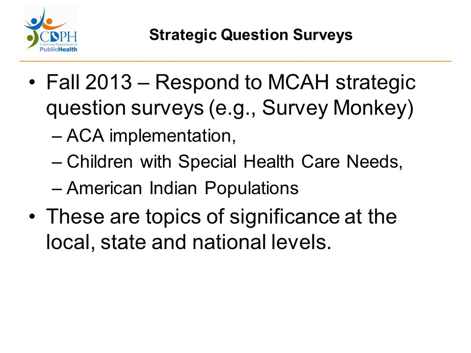 Strategic Question Surveys Fall 2013 – Respond to MCAH strategic question surveys (e.g., Survey Monkey) –ACA implementation, –Children with Special He