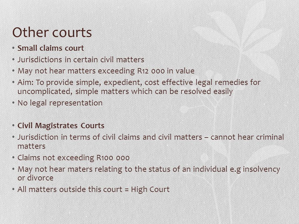 Other courts Small claims court Jurisdictions in certain civil matters May not hear matters exceeding R12 000 in value Aim: To provide simple, expedient, cost effective legal remedies for uncomplicated, simple matters which can be resolved easily No legal representation Civil Magistrates Courts Jurisdiction in terms of civil claims and civil matters – cannot hear criminal matters Claims not exceeding R100 000 May not hear maters relating to the status of an individual e.g insolvency or divorce All matters outside this court = High Court