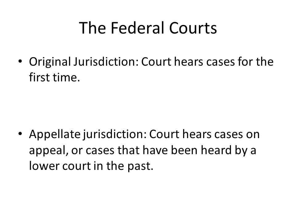 The Federal Courts Original Jurisdiction: Court hears cases for the first time. Appellate jurisdiction: Court hears cases on appeal, or cases that hav