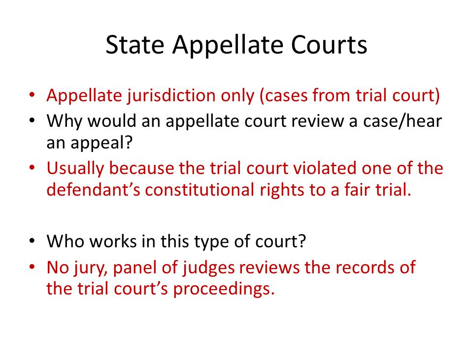 State Appellate Courts Appellate jurisdiction only (cases from trial court) Why would an appellate court review a case/hear an appeal? Usually because