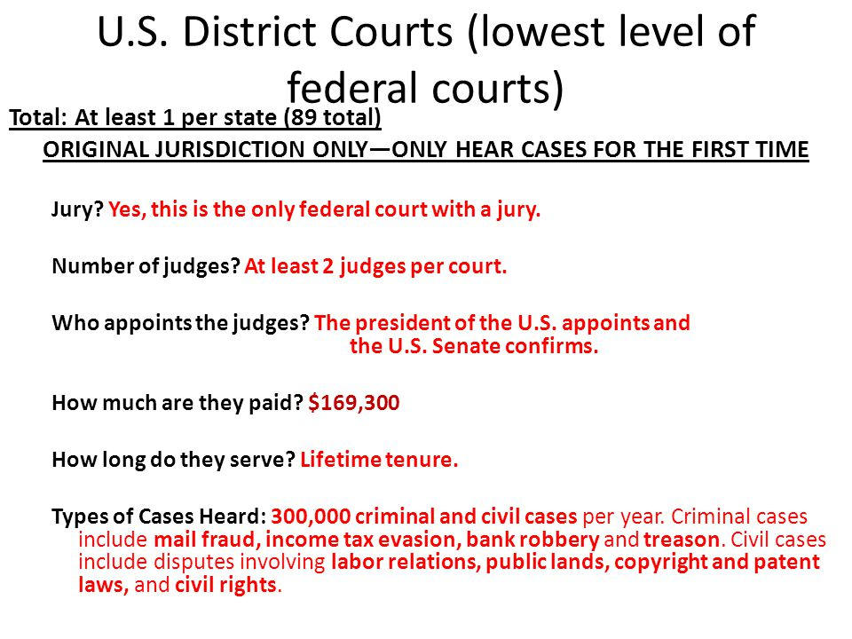 U.S. District Courts (lowest level of federal courts) Total: At least 1 per state (89 total) ORIGINAL JURISDICTION ONLY—ONLY HEAR CASES FOR THE FIRST