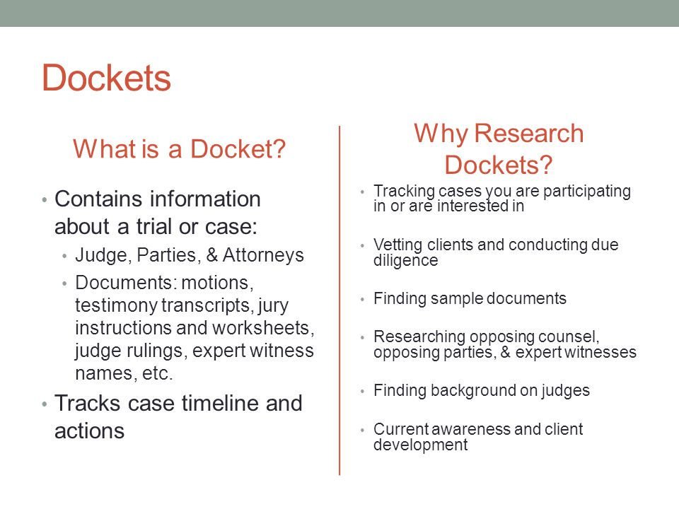 Dockets What is a Docket? Contains information about a trial or case: Judge, Parties, & Attorneys Documents: motions, testimony transcripts, jury inst