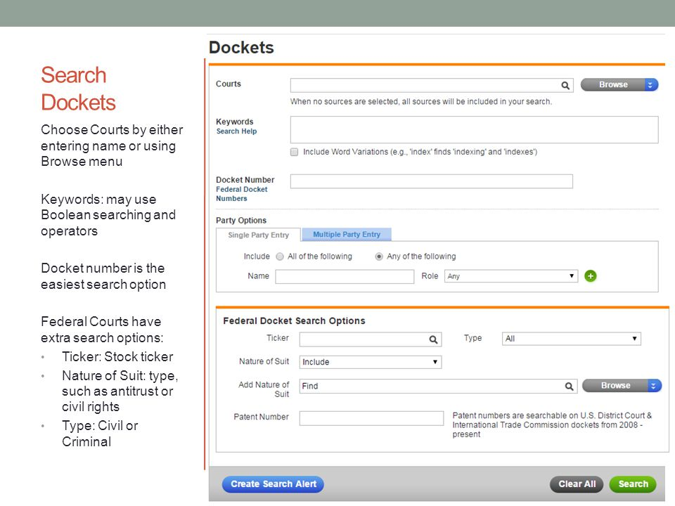 Search Dockets Choose Courts by either entering name or using Browse menu Keywords: may use Boolean searching and operators Docket number is the easiest search option Federal Courts have extra search options: Ticker: Stock ticker Nature of Suit: type, such as antitrust or civil rights Type: Civil or Criminal