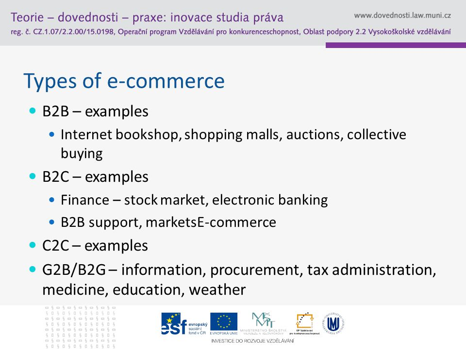 Types of e-commerce B2B – examples Internet bookshop, shopping malls, auctions, collective buying B2C – examples Finance – stock market, electronic banking B2B support, marketsE-commerce C2C – examples G2B/B2G – information, procurement, tax administration, medicine, education, weather