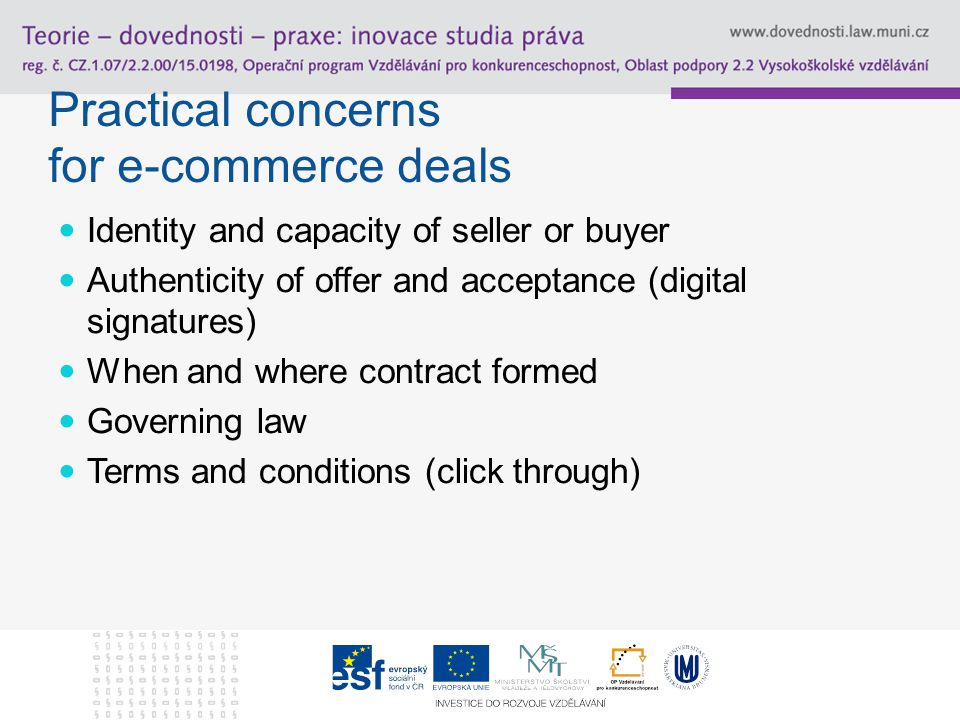 Practical concerns for e-commerce deals Identity and capacity of seller or buyer Authenticity of offer and acceptance (digital signatures) When and where contract formed Governing law Terms and conditions (click through)