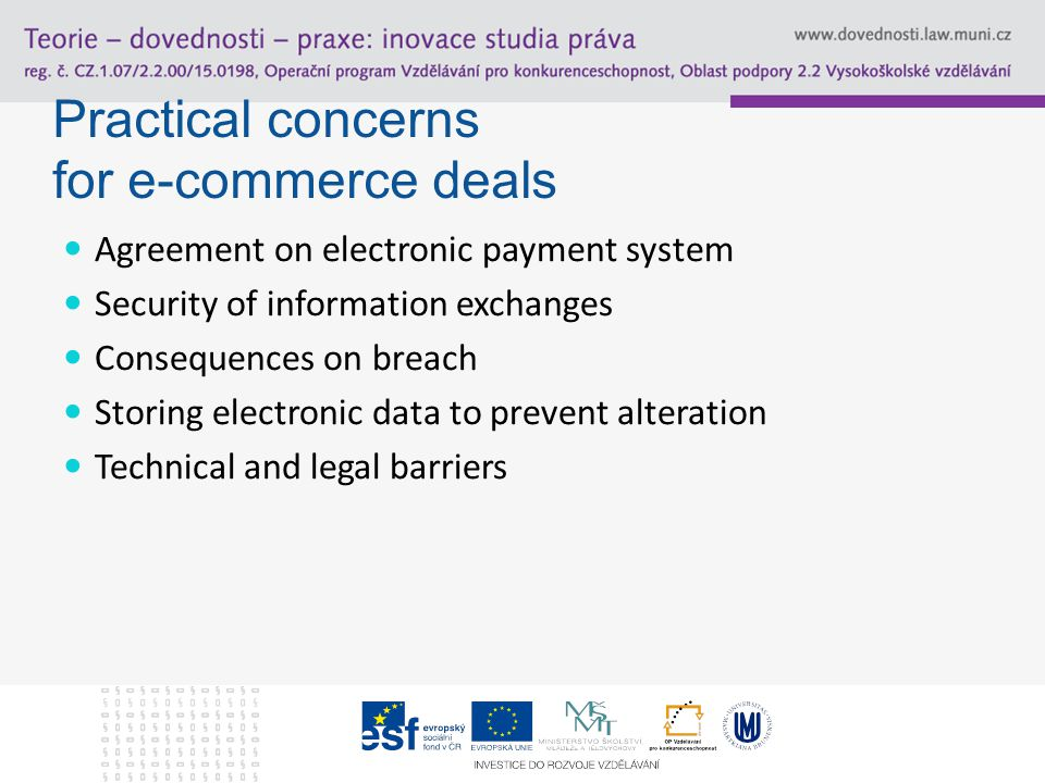 Practical concerns for e-commerce deals Agreement on electronic payment system Security of information exchanges Consequences on breach Storing electronic data to prevent alteration Technical and legal barriers