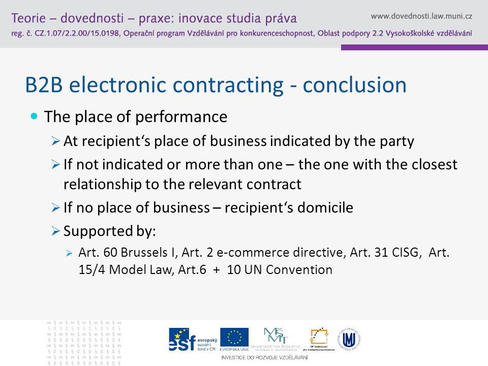 B2B electronic contracting - conclusion The place of performance  At recipient's place of business indicated by the party  If not indicated or more than one – the one with the closest relationship to the relevant contract  If no place of business – recipient's domicile  Supported by:  Art.