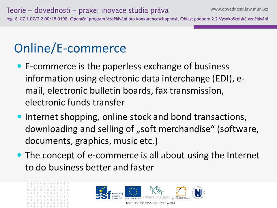 "Online/E-commerce E-commerce is the paperless exchange of business information using electronic data interchange (EDI), e- mail, electronic bulletin boards, fax transmission, electronic funds transfer Internet shopping, online stock and bond transactions, downloading and selling of ""soft merchandise (software, documents, graphics, music etc.) The concept of e-commerce is all about using the Internet to do business better and faster"