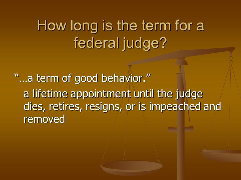 """How long is the term for a federal judge? """"…a term of good behavior."""" a lifetime appointment until the judge dies, retires, resigns, or is impeached a"""