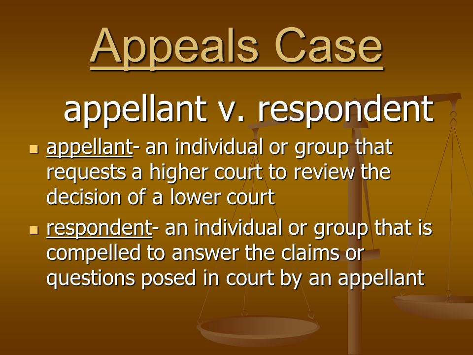 Appeals Case appellant v. respondent appellant- an individual or group that requests a higher court to review the decision of a lower court appellant-