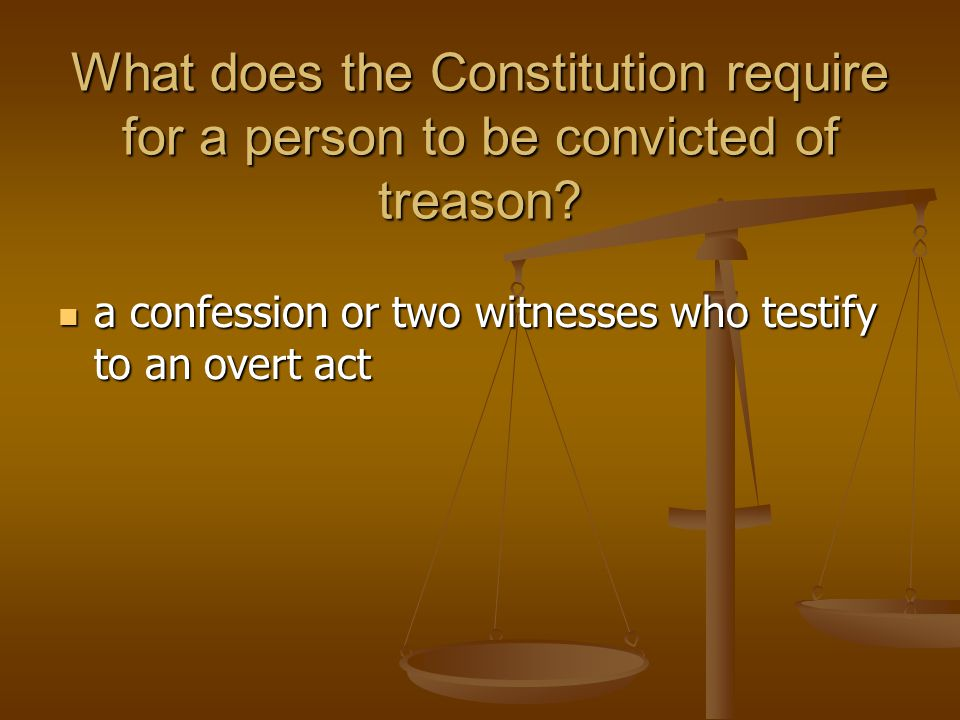 What does the Constitution require for a person to be convicted of treason? a confession or two witnesses who testify to an overt act a confession or