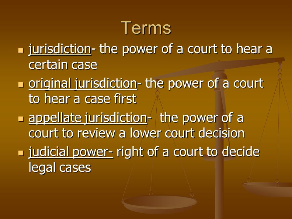 Terms jurisdiction- the power of a court to hear a certain case jurisdiction- the power of a court to hear a certain case original jurisdiction- the p
